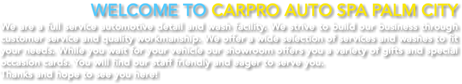Welcome to CarPro Auto Spa Palm City We are a full service automotive detail and wash facility. We strive to build our business through customer service and quality workmanship. We offer a wide selection of services and washes to fit your needs. While you wait for your vehicle our showroom offers you a variety of gifts and special occasion cards. You will find our staff friendly and eager to serve you. Thanks and hope to see you here!